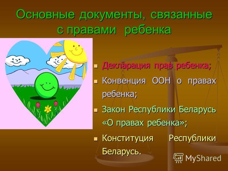 Основные документы, связанные с правами ребенка Декларация прав ребенка; Конвенция ООН о правах ребенка; Закон Республики Беларусь «О правах ребенка»; Конституция Республики Беларусь.