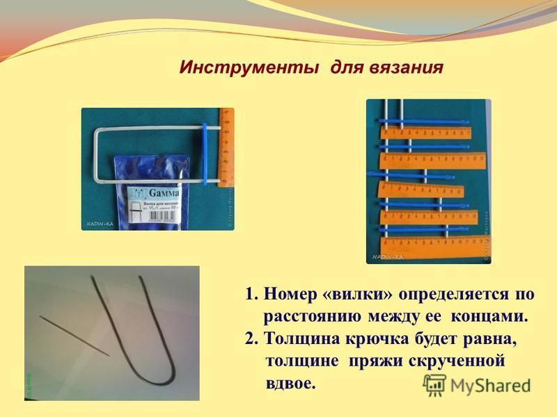 1. Номер «вилки» определяется по расстоянию между ее концами. 2. Толщина крючка будет равна, толщине пряжи скрученной вдвое. Инструменты для вязания