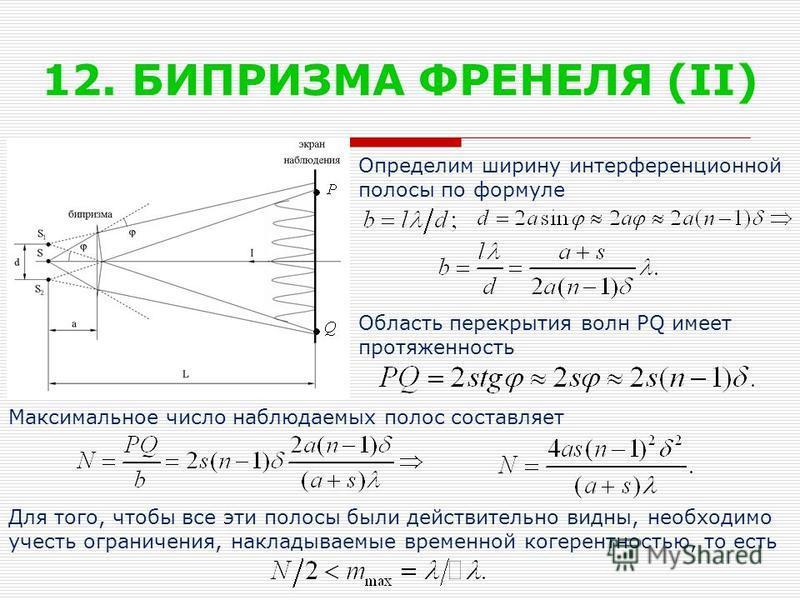 12. БИПРИЗМА ФРЕНЕЛЯ (II) Определим ширину интерференционной полосы по формуле Область перекрытия волн PQ имеет протяженность Максимальное число наблюдаемых полос составляет Для того, чтобы все эти полосы были действительно видны, необходимо учесть о