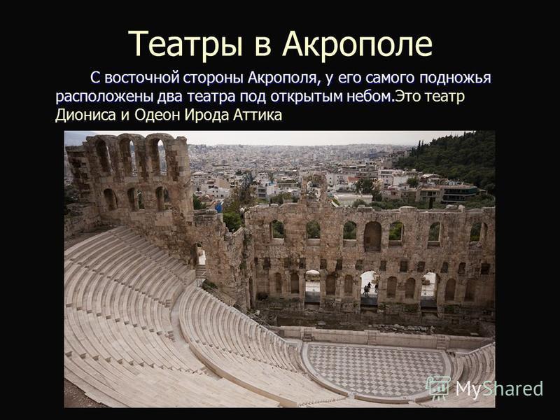 Театры в Акрополе С восточной стороны Акрополя, у его самого подножья расположены два театра под открытым небом. С восточной стороны Акрополя, у его самого подножья расположены два театра под открытым небом.Это театр Диониса и Одеон Ирода Аттика