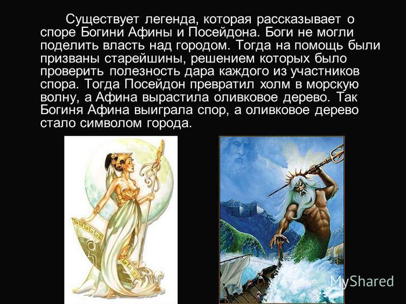 Существует легенда, которая рассказывает о споре Богини Афины и Посейдона. Боги не могли поделить власть над городом. Тогда на помощь были призваны старейшины, решением которых было проверить полезность дара каждого из участников спора. Тогда Посейдо