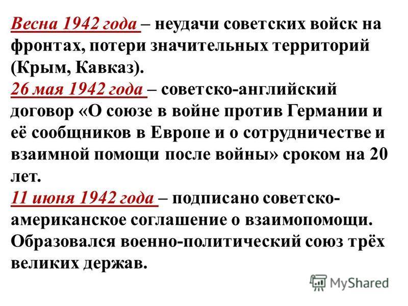 Весна 1942 года – неудачи советских войск на фронтах, потери значительных территорий (Крым, Кавказ). 26 мая 1942 года – советско-английский договор «О союзе в войне против Германии и её сообщников в Европе и о сотрудничестве и взаимной помощи после в