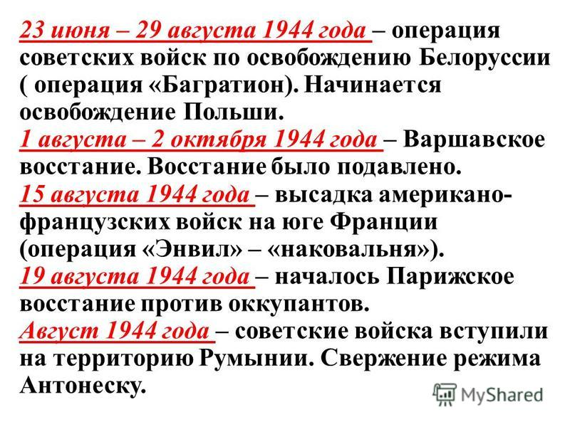 23 июня – 29 августа 1944 года – операция советских войск по освобождению Белоруссии ( операция «Багратион). Начинается освобождение Польши. 1 августа – 2 октября 1944 года – Варшавское восстание. Восстание было подавлено. 15 августа 1944 года – выса