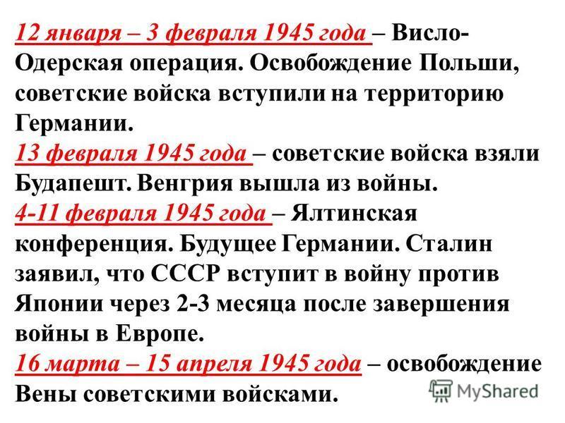 12 января – 3 февраля 1945 года – Висло- Одерская операция. Освобождение Польши, советские войска вступили на территорию Германии. 13 февраля 1945 года – советские войска взяли Будапешт. Венгрия вышла из войны. 4-11 февраля 1945 года – Ялтинская конф