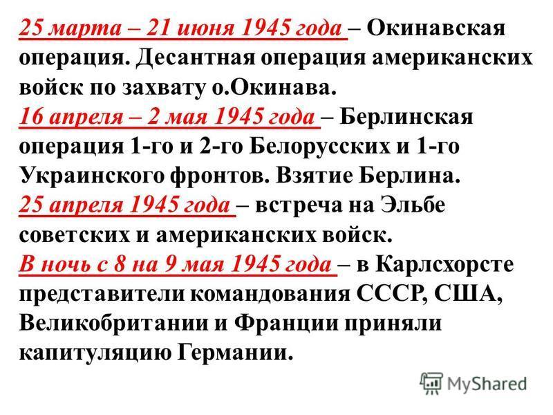 25 марта – 21 июня 1945 года – Окинавская операция. Десантная операция американских войск по захвату о.Окинава. 16 апреля – 2 мая 1945 года – Берлинская операция 1-го и 2-го Белорусских и 1-го Украинского фронтов. Взятие Берлина. 25 апреля 1945 года