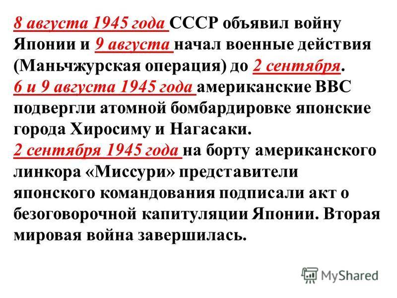8 августа 1945 года СССР объявил войну Японии и 9 августа начал военные действия (Маньчжурская операция) до 2 сентября. 6 и 9 августа 1945 года американские ВВС подвергли атомной бомбардировке японские города Хиросиму и Нагасаки. 2 сентября 1945 года