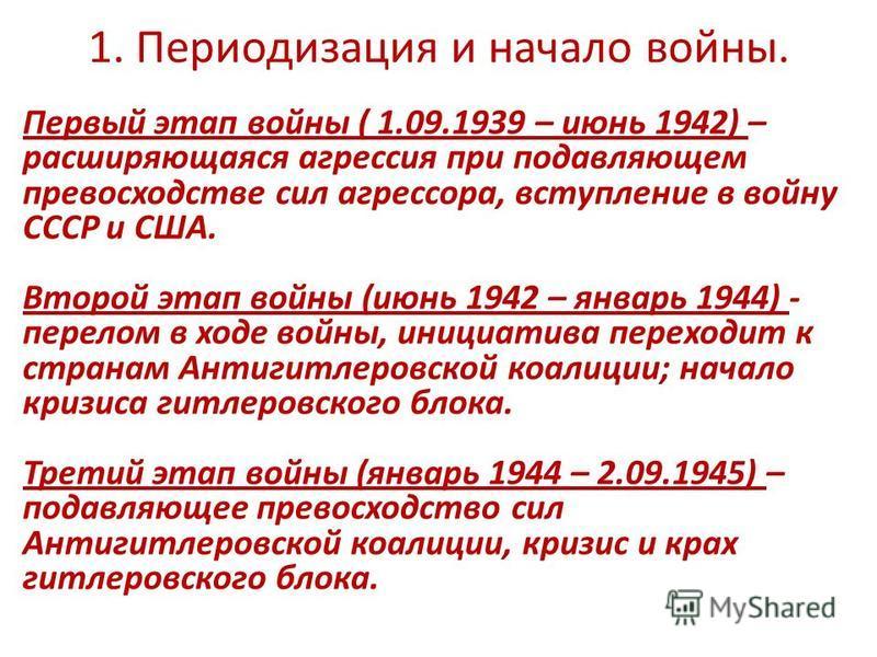 1. Периодизация и начало войны. Первый этап войны ( 1.09.1939 – июнь 1942) – расширяющаяся агрессия при подавляющем превосходстве сил агрессора, вступление в войну СССР и США. Второй этап войны (июнь 1942 – январь 1944) - перелом в ходе войны, инициа