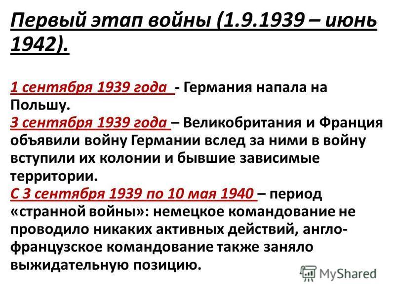 Первый этап войны (1.9.1939 – июнь 1942). 1 сентября 1939 года - Германия напала на Польшу. 3 сентября 1939 года – Великобритания и Франция объявили войну Германии вслед за ними в войну вступили их колонии и бывшие зависимые территории. С 3 сентября