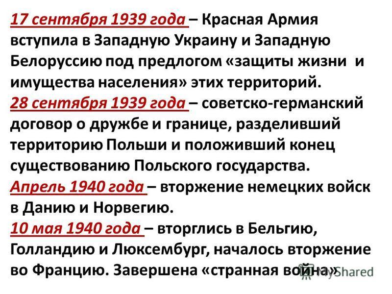17 сентября 1939 года – Красная Армия вступила в Западную Украину и Западную Белоруссию под предлогом «защиты жизни и имущества населения» этих территорий. 28 сентября 1939 года – советско-германский договор о дружбе и границе, разделивший территорию