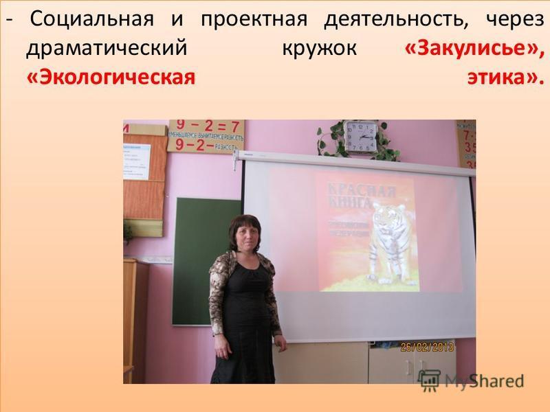 - Социальная и проектная деятельность, через драматический кружок «Закулисье», «Экологическая этика».