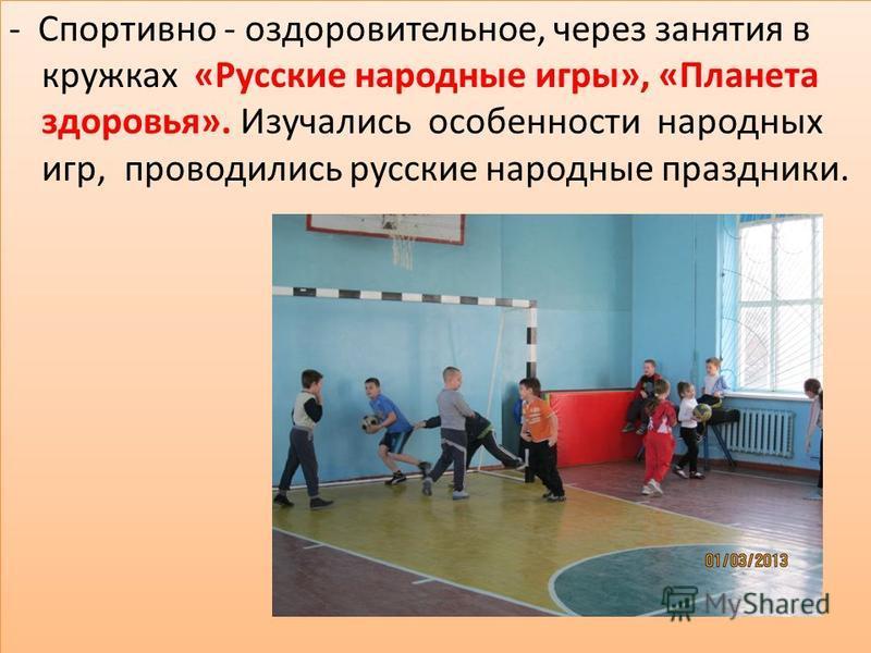 - Спортивно - оздоровительное, через занятия в кружках «Русские народные игры», «Планета здоровья». Изучались особенности народных игр, проводились русские народные праздники.