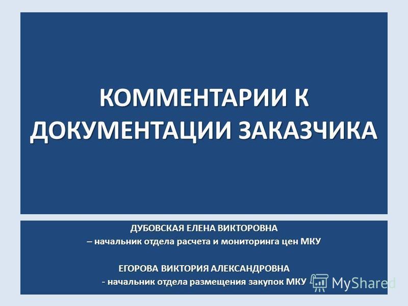 КОММЕНТАРИИ К ДОКУМЕНТАЦИИ ЗАКАЗЧИКА ДУБОВСКАЯ ЕЛЕНА ВИКТОРОВНА – начальник отдела расчета и мониторинга цен МКУ ЕГОРОВА ВИКТОРИЯ АЛЕКСАНДРОВНА - начальник отдела размещения закупок МКУ