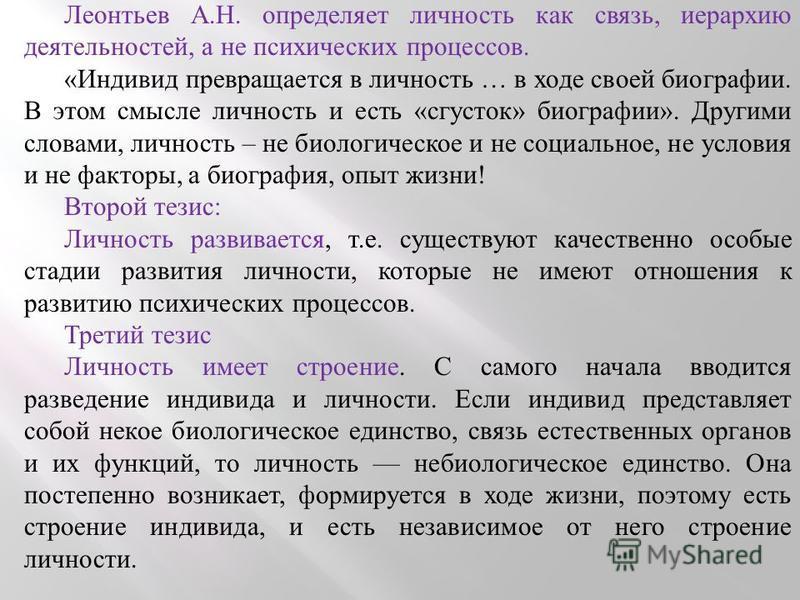 Леонтьев А.Н. определяет личность как связь, иерархию деятельностей, а не психических процессов. «Индивид превращается в личность … в ходе своей биографии. В этом смысле личность и есть «сгусток» биографии». Другими словами, личность – не биологическ