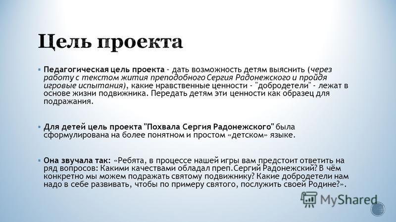Педагогическая цель проекта - дать возможность детям выяснить (через работу с текстом жития преподобного Сергия Радонежского и пройдя игровые испытания), какие нравственные ценности -