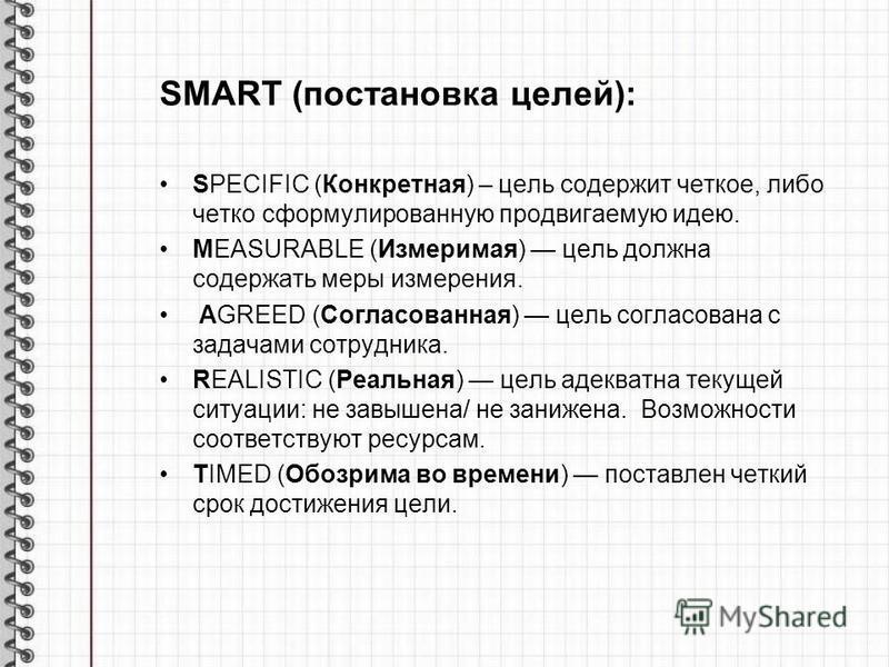 SMART (постановка целей): SPECIFIC (Конкретная) – цель содержит четкое, либо четко сформулированную продвигаемую идею. MEASURABLE (Измеримая) цель должна содержать меры измерения. AGREED (Согласованная) цель согласована с задачами сотрудника. REALIST