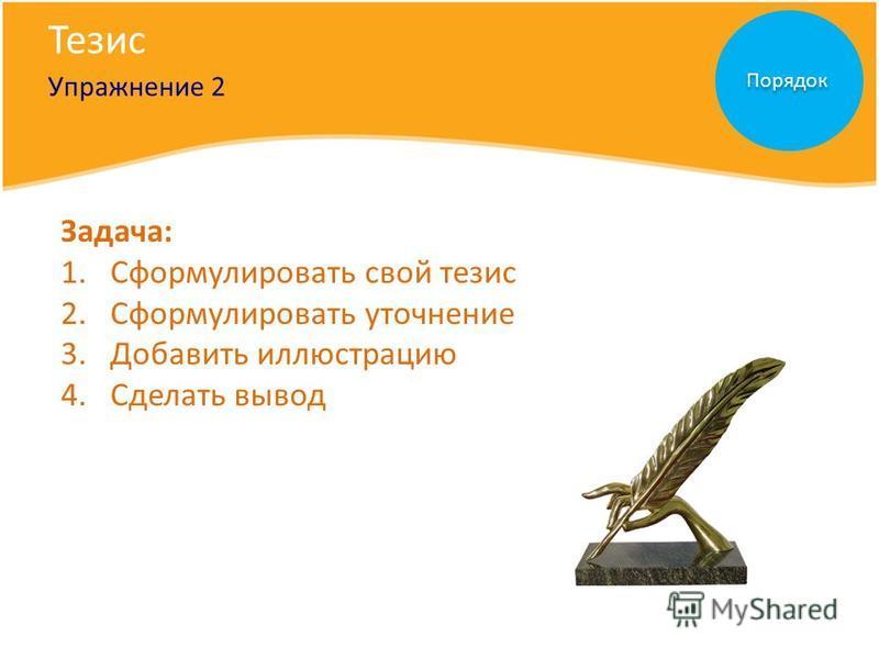 Тезис Упражнение 2 Порядок Задача: 1. Сформулировать свой тезис 2. Сформулировать уточнение 3. Добавить иллюстрацию 4. Сделать вывод
