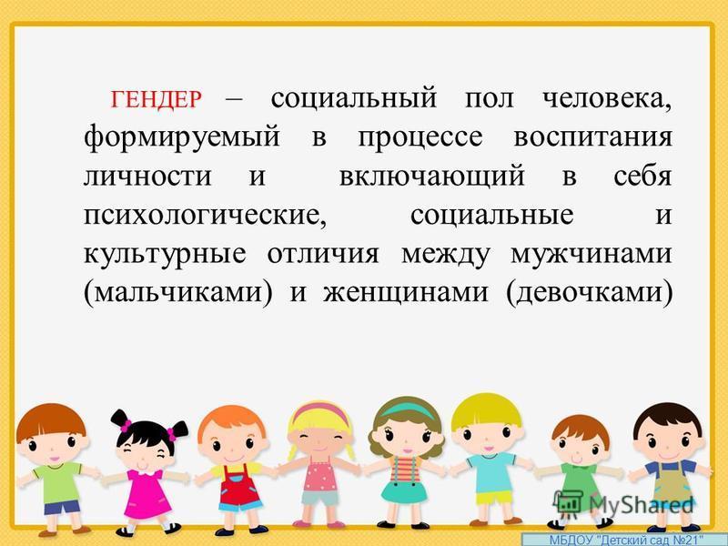 ГЕНДЕР – социальный пол человека, формируемый в процессе воспитания личности и включающий в себя психологические, социальные и культурные отличия между мужчинами (мальчиками) и женщинами (девочками) МБДОУ Детский сад 21