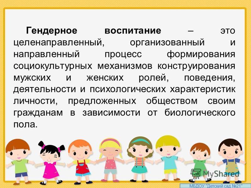Гендерное воспитание – это целенаправленный, организованный и направленный процесс формирования социокультурных механизмов конструирования мужских и женских ролей, поведения, деятельности и психологических характеристик личности, предложенных обществ