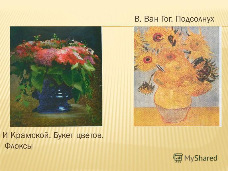 И Крамской. Букет цветов. Флоксы В. Ван Гог. Подсолнух