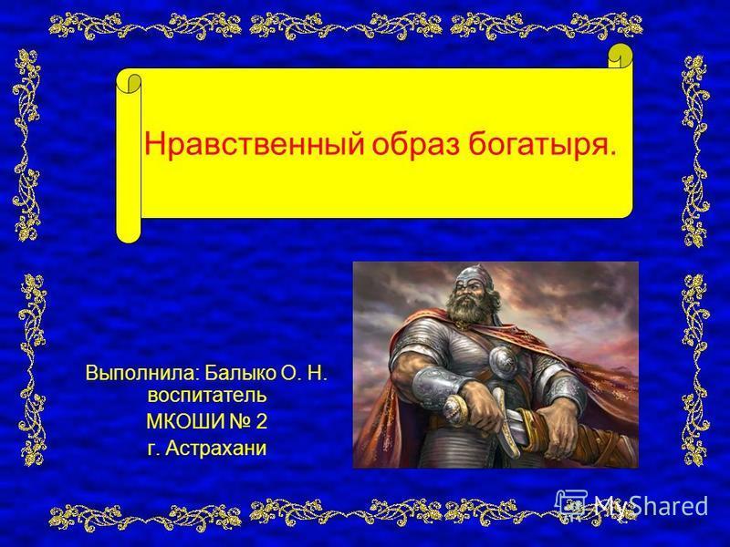 Выполнила: Балыко О. Н. воспитатель МКОШИ 2 г. Астрахани Нравственный образ богатыря.