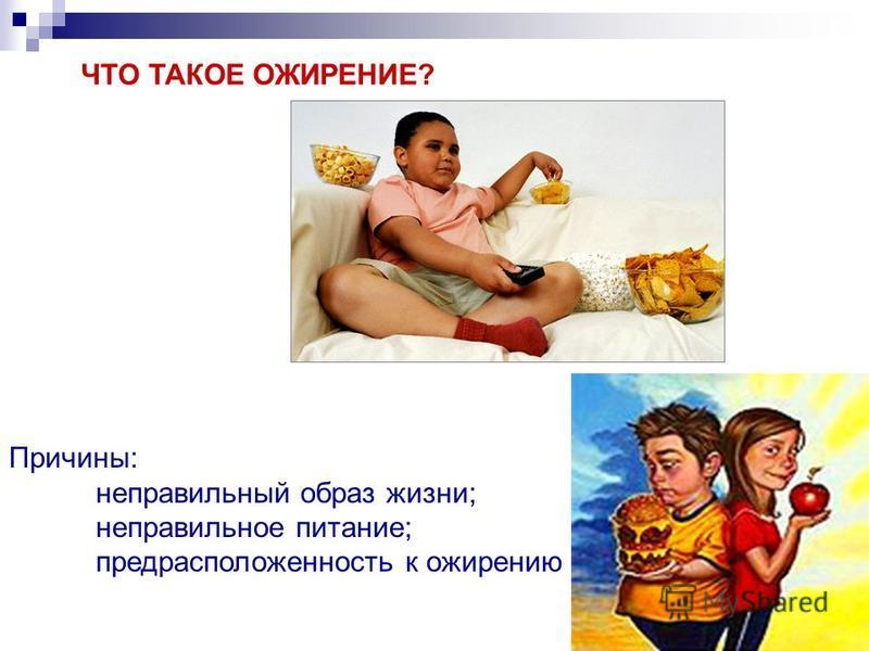 ЧТО ТАКОЕ ОЖИРЕНИЕ? Причины: неправильный образ жизни; неправильное питание; предрасположенность к ожирению