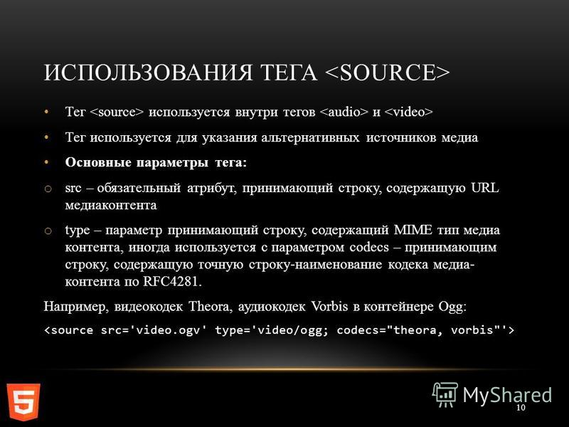 ИСПОЛЬЗОВАНИЯ ТЕГА 10 Тег используется внутри тегов и Тег используется для указания альтернативных источников медиа Основные параметры тега: o src – обязательный атрибут, принимающий строку, содержащую URL медиа контента o type – параметр принимающий