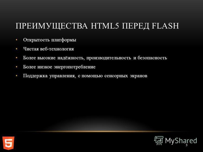 ПРЕИМУЩЕСТВА HTML5 ПЕРЕД FLASH 3 Открытость платформы Чистая веб-технология Более высокие надёжность, производительность и безопасность Более низкое энергопотребление Поддержка управления, с помощью сенсорных экранов