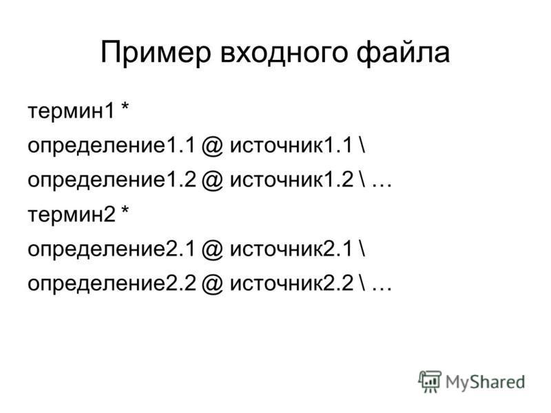 Пример входного файла термин 1 * определение 1.1 @ источник 1.1 \ определение 1.2 @ источник 1.2 \ … термин 2 * определение 2.1 @ источник 2.1 \ определение 2.2 @ источник 2.2 \ …
