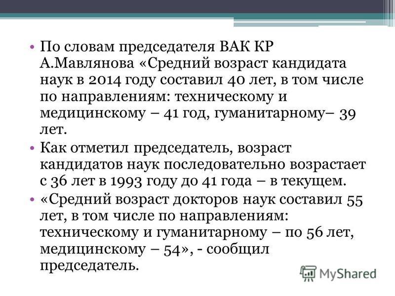 По словам председателя ВАК КР А.Мавлянова «Средний возраст кандидата наук в 2014 году составил 40 лет, в том числе по направлениям: техническому и медицинскому – 41 год, гуманитарному– 39 лет. Как отметил председатель, возраст кандидатов наук последо