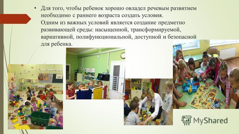 Для того, чтобы ребенок хорошо овладел речевым развитием необходимо с раннего возраста создать условия. Одним из важных условий является создание предметно развивающей среды: насыщенной, трансформируемой, вариативной, полифункциональной, доступной и