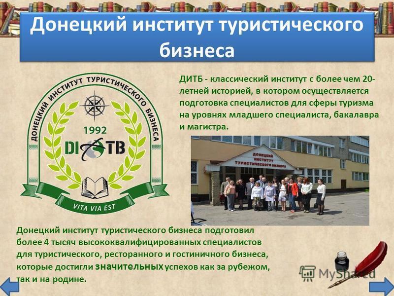 Донецкий институт туристического бизнеса ДИТБ - классический институт с более чем 20- летней историей, в котором осуществляется подготовка специалистов для сферы туризма на уровнях младшего специалиста, бакалавра и магистра. Донецкий институт туристи
