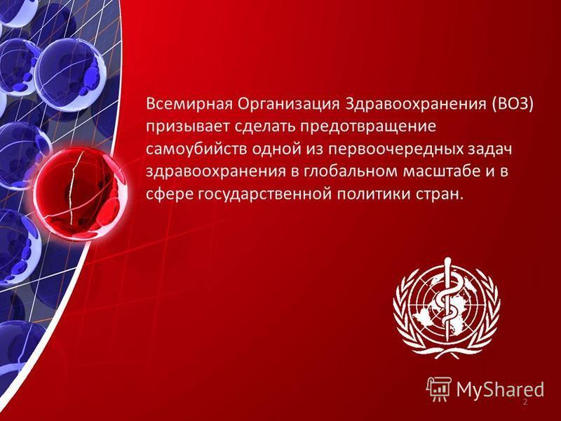 Всемирная Организация Здравоохранения (ВОЗ) призывает сделать предотвращение самоубийств одной из первоочередных задач здравоохранения в глобальном масштабе и в сфере государственной политики стран. 2