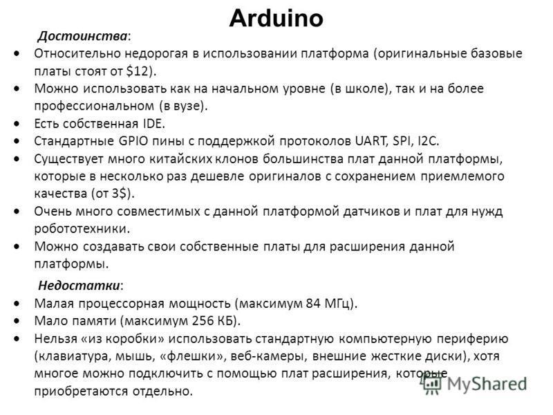 Arduino Достоинства: Относительно недорогая в использовании платформа (оригинальные базовые платы стоят от $12). Можно использовать как на начальном уровне (в школе), так и на более профессиональном (в вузе). Есть собственная IDE. Стандартные GPIO пе