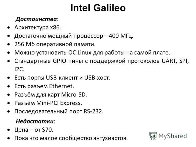 Intel Galileo Достоинства: Архитектура x86. Достаточно мощный процессор – 400 МГц. 256 Мб оперативной памяти. Можно установить ОС Linux для работы на самой плате. Стандартные GPIO пены с поддержкой протоколов UART, SPI, I2C. Есть порты USB-клиент и U