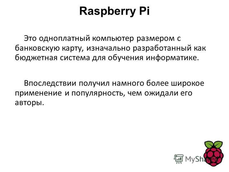 Raspberry Pi Это одноплатный компьютер размером с банковскую карту, изначально разработанный как бюджетная система для обучения информатике. Впоследствии получил намного более широкое применение и популярность, чем ожидали его авторы.