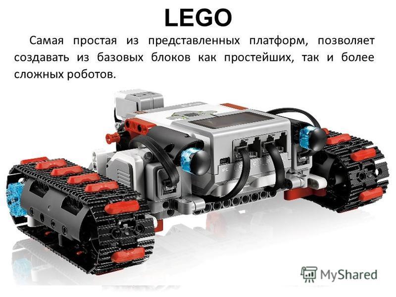 LEGO Самая простая из представленных платформ, позволяет создавать из базовых блоков как простейших, так и более сложных роботов.