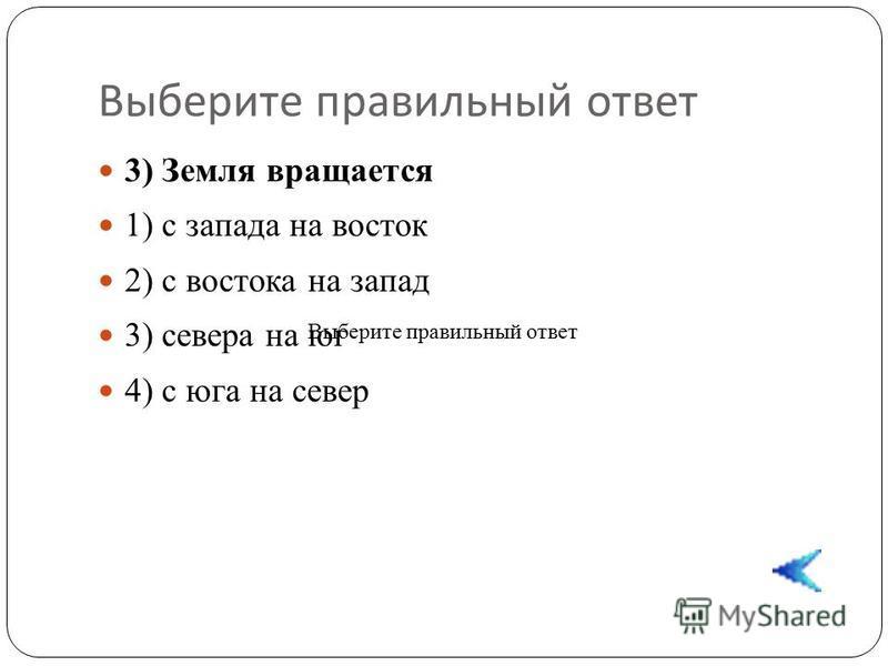 3) Земля вращается 1) с запада на восток 2) с востока на запад 3) севера на юг 4) с юга на север Выберите правильный ответ