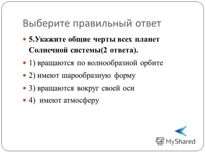 Выберите правильный ответ 5. Укажите общие черты всех планет Солнечной системы(2 ответа). 1) вращаются по волнообразной орбите 2) имеют шарообразную форму 3) вращаются вокруг своей оси 4) имеют атмосферу