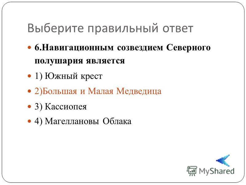 Выберите правильный ответ 6. Навигационным созвездием Северного полушария является 1) Южный крест 2)Большая и Малая Медведица 3) Кассиопея 4) Магеллановы Облака