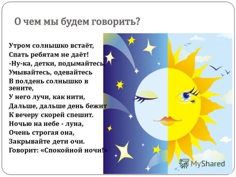 Утром солнышко встаёт, Спать ребятам не даёт ! - Ну - ка, детки, подымайтесь, Умывайтесь, одевайтесь В полдень солнышко в зените, У него лучи, как нити, Дальше, дальше день бежит К вечеру скорей спешит. Ночью на небе - луна, Очень строгая она, Закрыв
