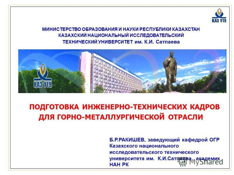 МИНИСТЕРСТВО ОБРАЗОВАНИЯ И НАУКИ РЕСПУБЛИКИ КАЗАХСТАН КАЗАХСКИЙ НАЦИОНАЛЬНЫЙ ИССЛЕДОВАТЕЛЬСКИЙ ТЕХНИЧЕСКИЙ УНИВЕРСИТЕТ им. К.И. Сатпаева ПОДГОТОВКА ИНЖЕНЕРНО-ТЕХНИЧЕСКИХ КАДРОВ ДЛЯ ГОРНО-МЕТАЛЛУРГИЧЕСКОЙ ОТРАСЛИ Б.Р.РАКИШЕВ, заведующий кафедрой ОГР К