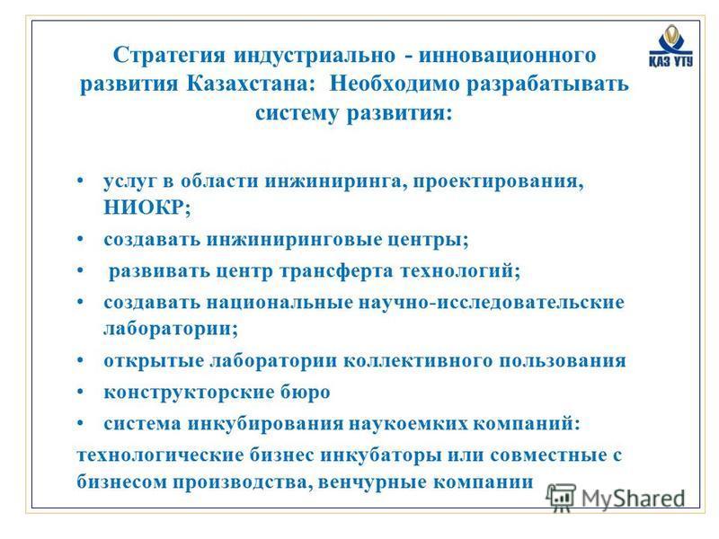 Стратегия индустриально - инновационного развития Казахстана: Необходимо разрабатывать систему развития: услуг в области инжиниринга, проектирования, НИОКР; создавать инжиниринговые центры; развивать центр трансферта технологий; создавать национальны