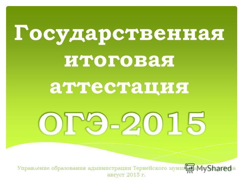 Государственная итоговая аттестация Управление образования администрации Тернейского муниципального района август 2015 г.