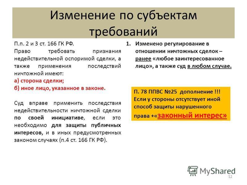 Изменение по субъектам требований 12 П.п. 2 и 3 ст. 166 ГК РФ. Право требовать признания недействительной оспоримой сделки, а также применения последствий ничтожной имеют: а) сторона сделки; б) иное лицо, указанное в законе. Суд вправе применить посл