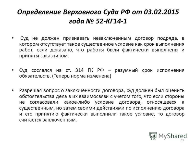 Определение Верховного Суда РФ от 03.02.2015 года 52-КГ14-1 Суд не должен признавать незаключенным договор подряда, в котором отсутствует такое существенное условие как срок выполнения работ, если доказано, что работы были фактически выполнены и прин