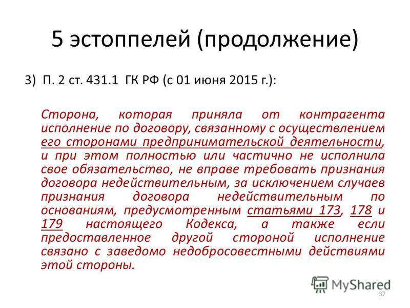 5 эстоппелей (продолжение) 3) П. 2 ст. 431.1 ГК РФ (с 01 июня 2015 г.): Сторона, которая приняла от контрагента исполнение по договору, связанному с осуществлением его сторонами предпринимательской деятельности, и при этом полностью или частично не и