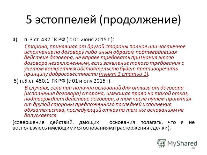 5 эстоппелей (продолжение) 4)п. 3 ст. 432 ГК РФ ( с 01 июня 2015 г.): Сторона, принявшая от другой стороны полное или частичное исполнение по договору либо иным образом подтвердившая действие договора, не вправе требовать признания этого договора нез