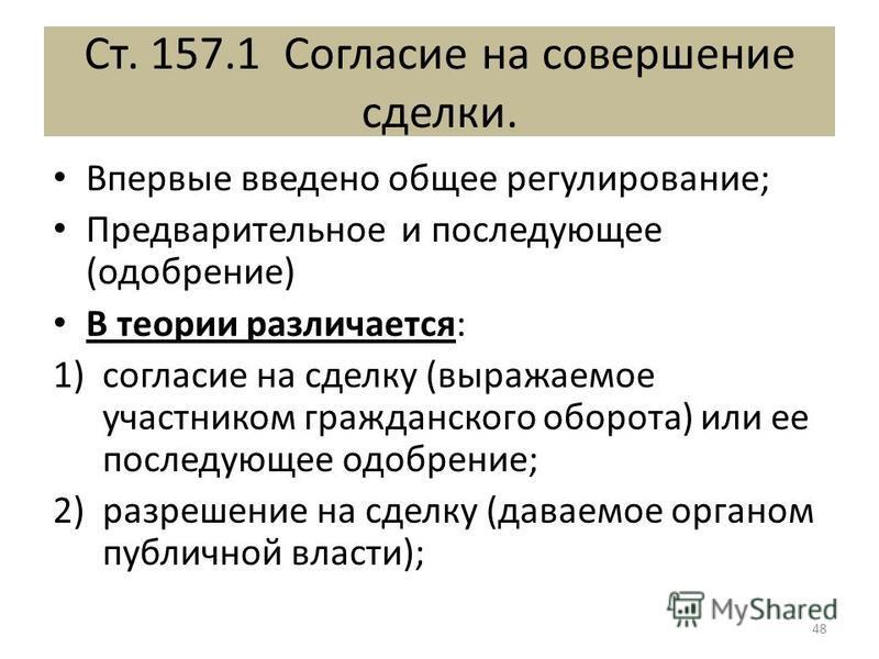 Ст. 157.1 Согласие на совершение сделки. Впервые введено общее регулирование; Предварительное и последующее (одобрение) В теории различается: 1)согласие на сделку (выражаемое участником гражданского оборота) или ее последующее одобрение; 2)разрешение