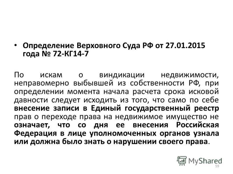 Определение Верховного Суда РФ от 27.01.2015 года 72-КГ14-7 По искам о виндикации недвижимости, неправомерно выбывшей из собственности РФ, при определении момента начала расчета срока исковой давности следует исходить из того, что само по себе внесен