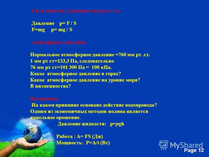 Free Powerpoint Templates Page 12 Сила тяжести. Давление твердых тел. Давление р= F / S F=mg р= mg / S Атмосферное давление Нормальное атмосферное давление =760 мм рт.ст. 1 мм рт ст=133,3 Па, следовательно 76 мм рт ст=101 300 Па = 100 к Па. Какое атм